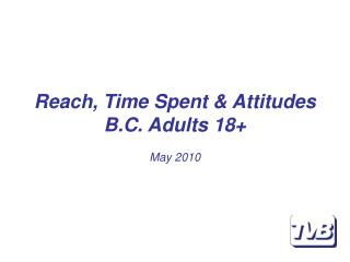 Reach, Time Spent & Attitudes B.C. Adults 18+ May 2010