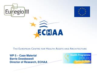 WP 5 – Case Material Barrie Dowdeswell Director of Research, ECHAA