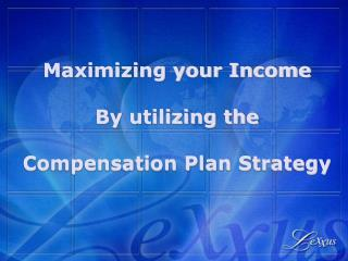 Maximizing your Income By utilizing the  Compensation Plan Strategy