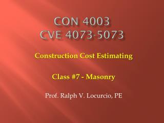 Construction Cost Estimating Class #7 - Masonry Prof. Ralph V. Locurcio, PE