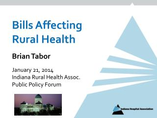 Bills Affecting Rural Health Brian Tabor January 21, 2014 Indiana Rural Health Assoc.