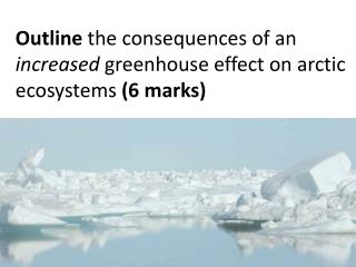 Outline  the consequences of an  increased  greenhouse effect on arctic ecosystems  (6 marks)