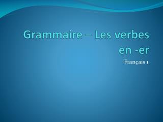 Grammaire  – Les  verbes  en - er