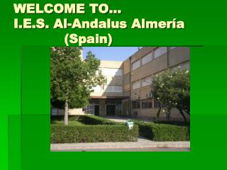 WELCOME TO… I.E.S. Al-Andalus Almería             (Spain)