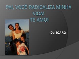 Pai , você  radicaliza minha vida ! Te amo !