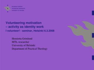 Volunteering motivation  – activity as identity work I volunteer! - seminar, Helsinki 6.3.2008