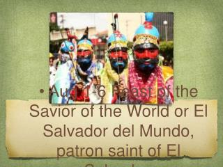 • Aug 1-6 Feast of the Savior of the World or El Salvador del Mundo, patron saint of El Salvador.