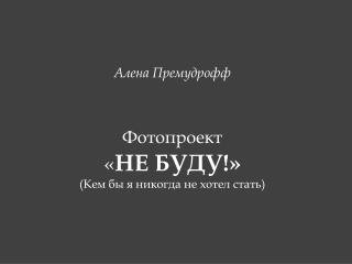 Алена Премудрофф Фотопроект « НЕ БУДУ ! » (Кем бы я никогда не хотел стать)