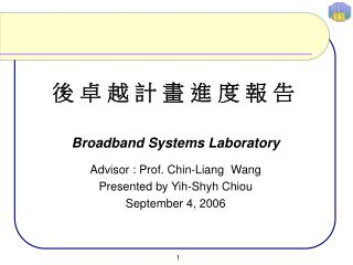 Broadband Systems Laboratory Advisor : Prof. Chin-Liang  Wang Presented by Yih-Shyh Chiou