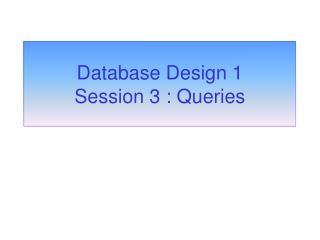 Database Design 1 Session 3 : Queries