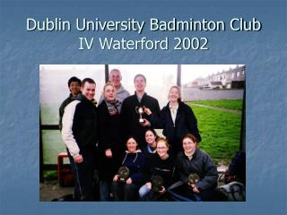 Dublin University Badminton Club IV Waterford 2002