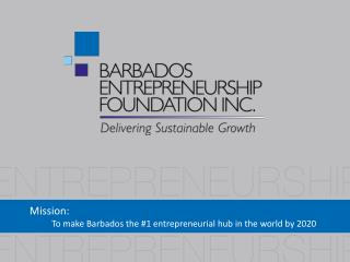 Mission: To make Barbados the #1 entrepreneurial hub in the world by 2020