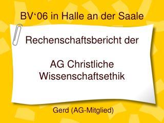 BV ' 06 in Halle an der Saale Rechenschaftsbericht der AG Christliche Wissenschaftsethik