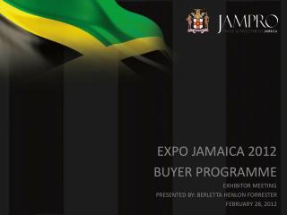 EXPO JAMAICA 2012 BUYER PROGRAMME EXHIBITOR MEETING PRESENTED BY: BERLETTA HENLON FORRESTER FEBRUARY 28, 2012