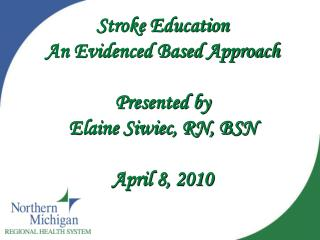 Stroke Education An Evidenced Based Approach Presented by Elaine Siwiec, RN, BSN April 8, 2010