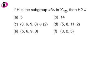 If H is the subgroup <3> in  Z 12 , then H2 =   5				(b)  14