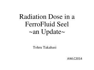 Radiation Dose in a  FerroFluid Seel ~ an Update ~