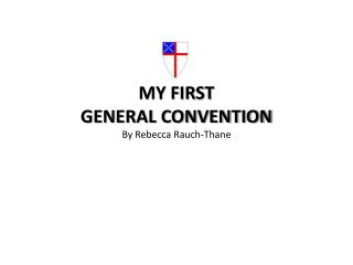 MY FIRST  GENERAL CONVENTION By Rebecca Rauch-Thane