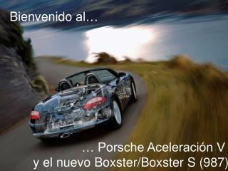 … Porsche Aceleración V  y el  nuevo Boxster/Boxster S (987)