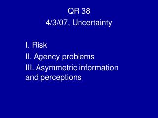 QR 38 4/3/07, Uncertainty I. Risk  II. Agency problems III. Asymmetric information and perceptions