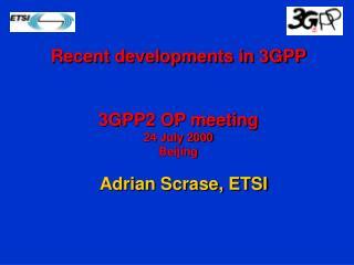 Recent developments in 3GPP  3GPP2 OP meeting 24 July 2000 Beijing