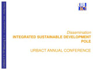 Dissemination INTEGRATED SUSTAINABLE DEVELOPMENT POLE URBACT ANNUAL CONFERENCE