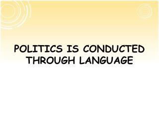 POLITICS IS CONDUCTED THROUGH LANGUAGE