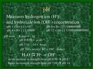 Measures hydrogen ion (H + )  and hydroxide ion (OH ¯ ) concentration