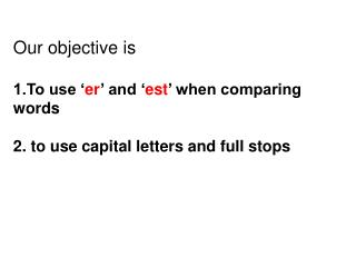 Our objective is   1.To use  er  and  est  when comparing words  2. to use capital letters and full stops