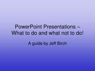 PowerPoint Presentations � What to do and what not to do!