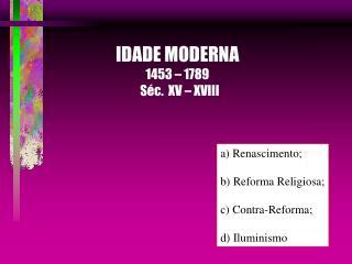 IDADE MODERNA 1453 – 1789    Séc.  XV – XVIII