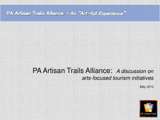 PA Artisan Trails Alliance:   A discussion on  arts-focused tourism initiatives May 2012