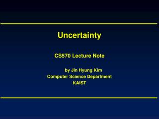 Uncertainty CS570 Lecture Note by Jin Hyung Kim Computer Science Department KAIST