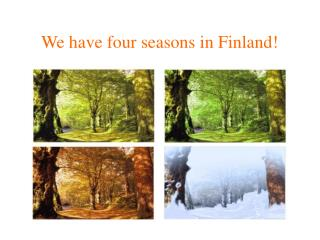 We have four seasons in Finland!