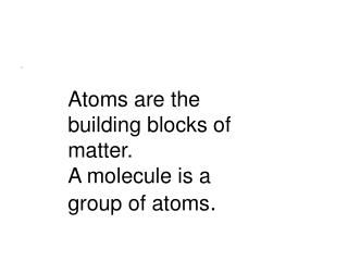Atoms are the building blocks of matter. A molecule is a group of atoms .