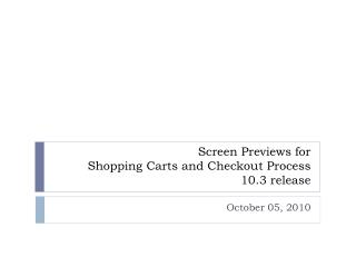 Screen Previews for  Shopping Carts and Checkout Process  10.3 release