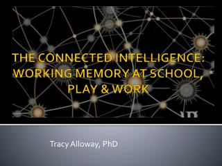 THE CONNECTED INTELLIGENCE: WORKING MEMORY AT SCHOOL, PLAY & WORK