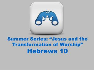 "Summer Series: ""Jesus and the Transformation of Worship"" Hebrews 10"