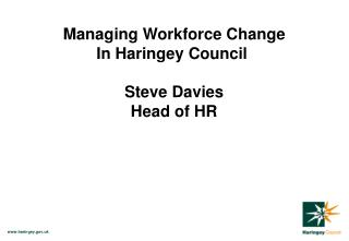 Managing Workforce Change In Haringey Council  Steve Davies Head of HR