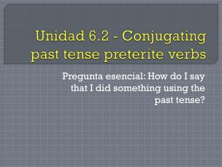 Unidad  6.2 - Conjugating past tense  preterite  verbs