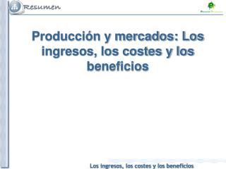 Producción y mercados: Los ingresos, los costes y los beneficios