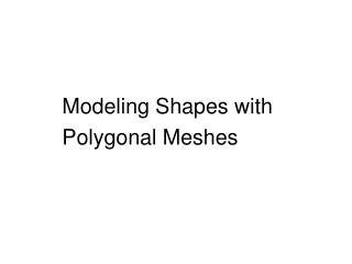 Modeling Shapes with Polygonal Meshes