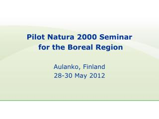 Pilot Natura 2000 Seminar  for the Boreal Region Aulanko, Finland 28-30 May 2012