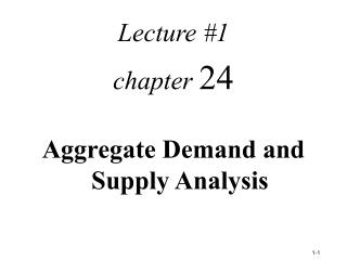 Lecture #1 chapter  24 Aggregate Demand and  Supply Analysis