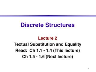 Discrete Structures Lecture 2 Textual Substitution and Equality Read:  Ch 1.1 - 1.4 (This lecture)