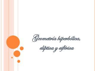 Geometría hiperbólica, elíptica y esférica