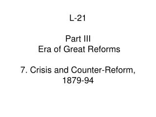 L-21 Part III   Era of Great Reforms 7. Crisis and Counter-Reform, 1879-94