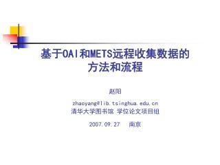 基于 OAI 和 METS 远程收集数据的 方法和流程 赵阳 zhaoyang@lib.tsinghua 清华大学图书馆 学位论文项目组 2007.09.27    南京