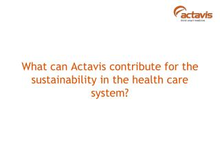 What can Actavis contribute for the sustainability in the health care system?