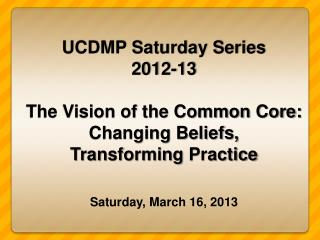 UCDMP Saturday Series  2012-13 The Vision of the Common Core: Changing Beliefs,